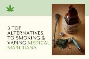 3 Top Alternatives to Smoking & Vaping Medical Marijuana